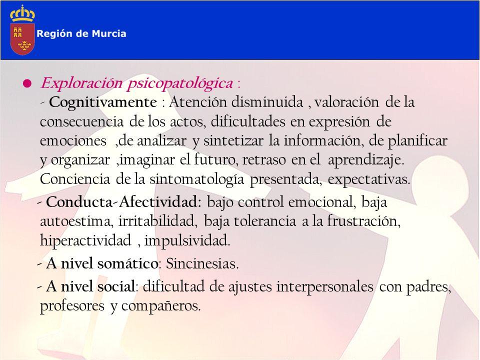 Exploración psicopatológica : - Cognitivamente : Atención disminuida, valoración de la consecuencia de los actos, dificultades en expresión de emocion