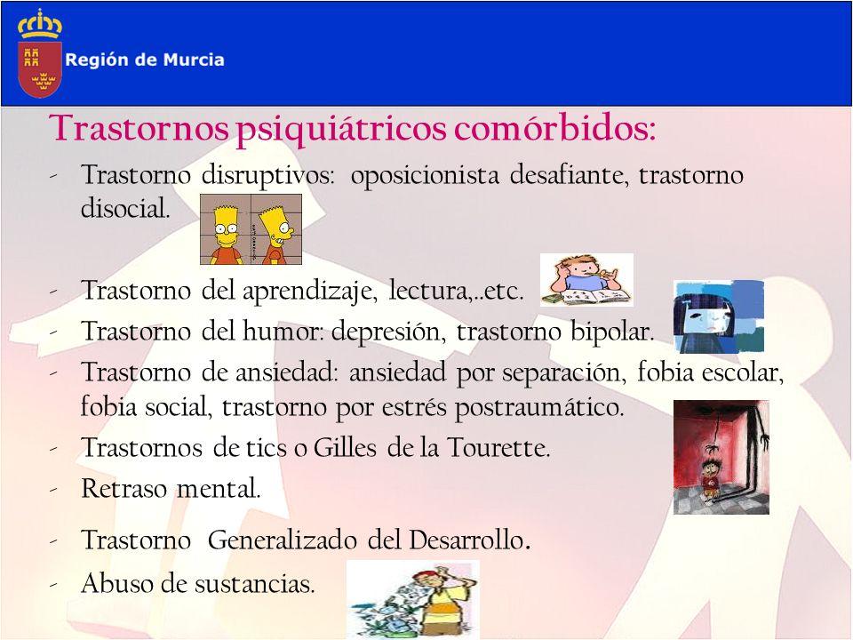 Trastornos psiquiátricos comórbidos: -Trastorno disruptivos: oposicionista desafiante, trastorno disocial. -Trastorno del aprendizaje, lectura,..etc.