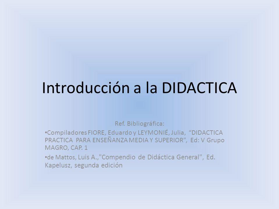 Introducción a la DIDACTICA Ref. Bibliográfica: Compiladores FIORE, Eduardo y LEYMONIÉ, Julia, DIDACTICA PRACTICA PARA ENSEÑANZA MEDIA Y SUPERIOR, Ed: