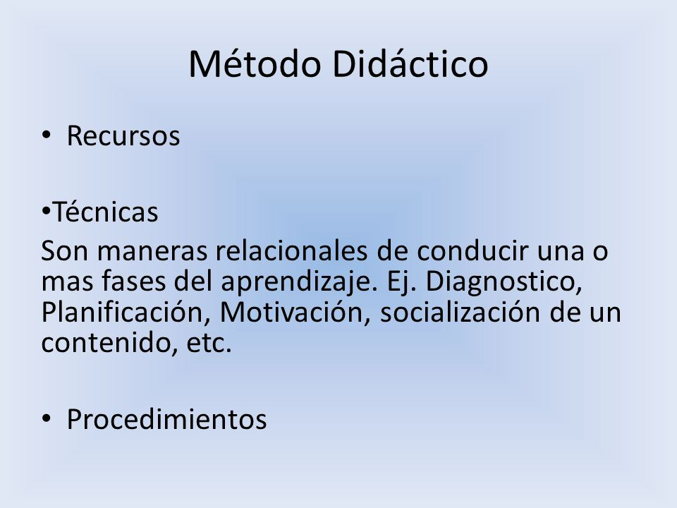 Método Didáctico Recursos Técnicas Son maneras relacionales de conducir una o mas fases del aprendizaje. Ej. Diagnostico, Planificación, Motivación, s