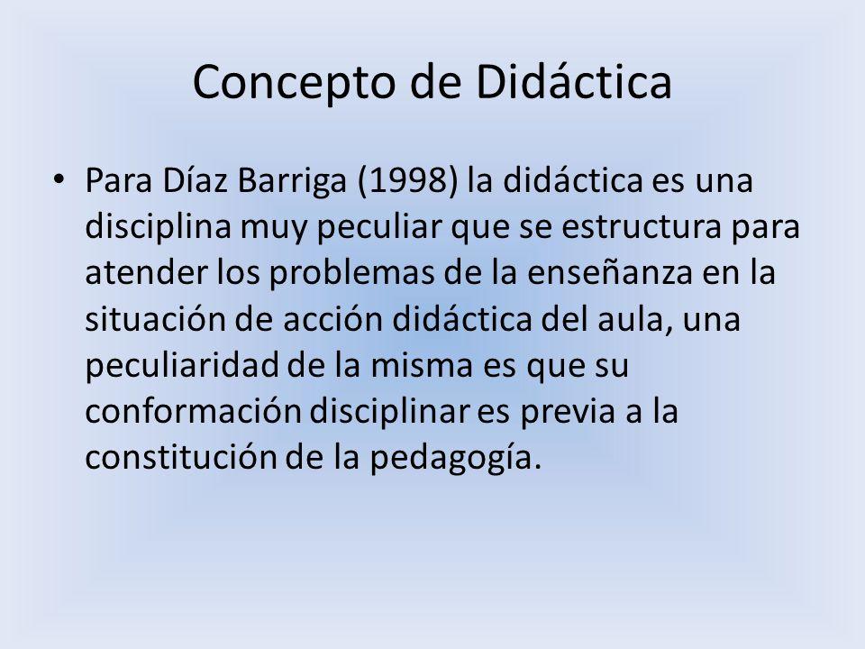 Concepto de Didáctica Para Díaz Barriga (1998) la didáctica es una disciplina muy peculiar que se estructura para atender los problemas de la enseñanz