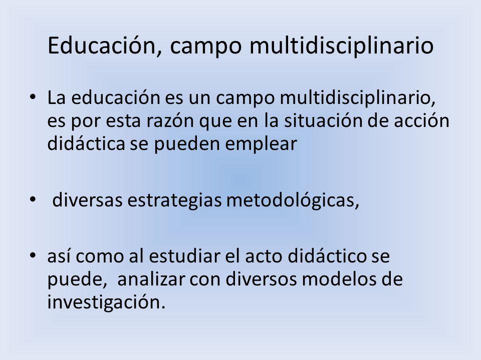 Educación, campo multidisciplinario La educación es un campo multidisciplinario, es por esta razón que en la situación de acción didáctica se pueden e
