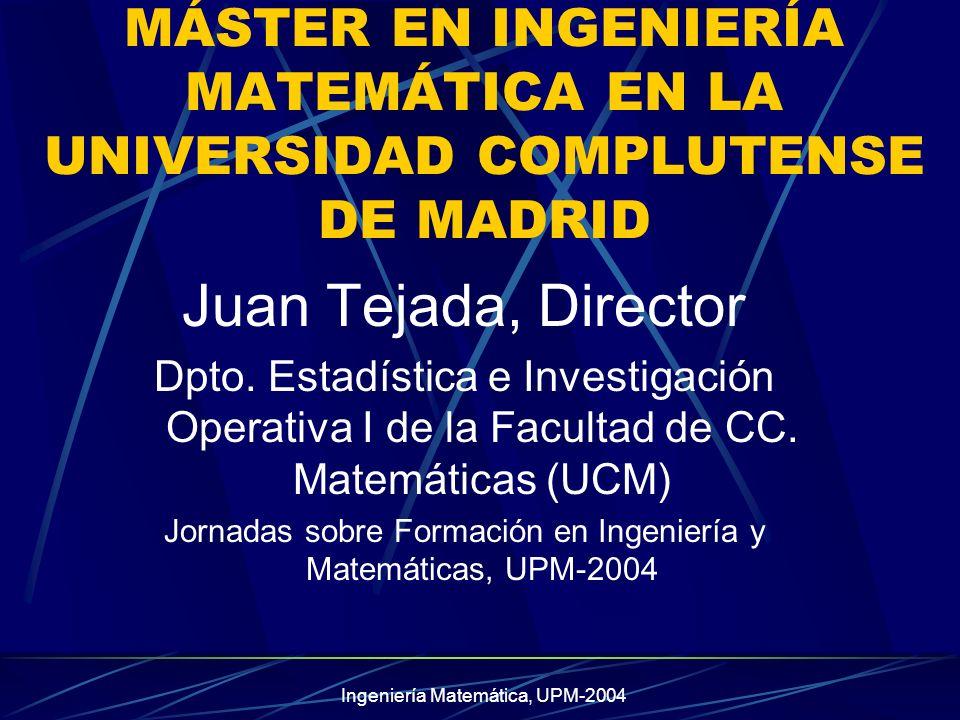 Ingeniería Matemática, UPM-2004 MÁSTER EN INGENIERÍA MATEMÁTICA EN LA UNIVERSIDAD COMPLUTENSE DE MADRID Juan Tejada, Director Dpto.