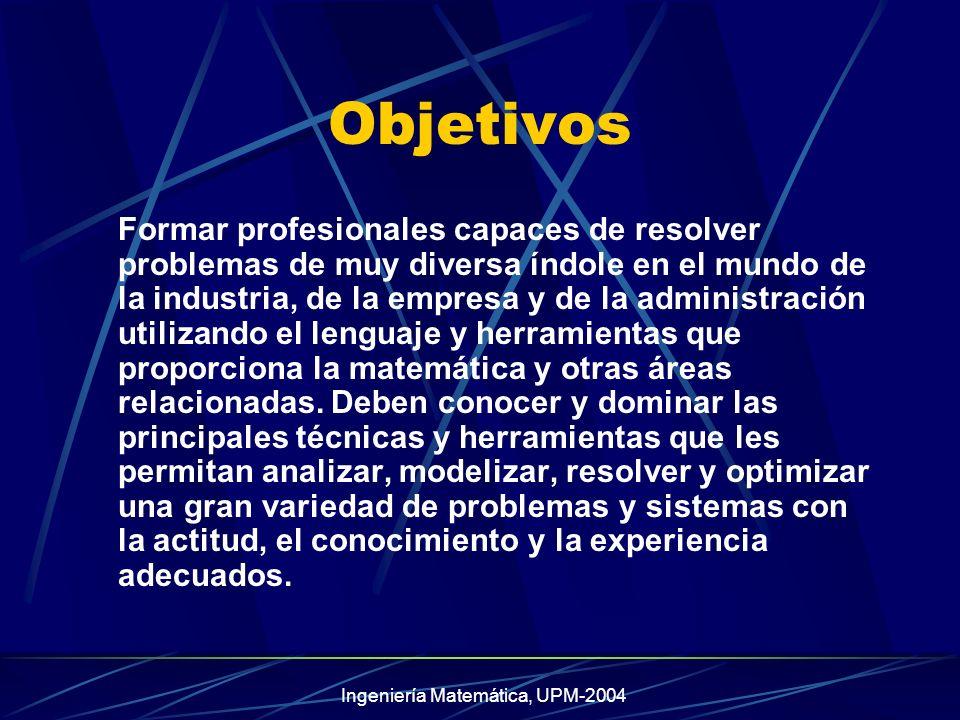 Ingeniería Matemática, UPM-2004 Objetivos Formar profesionales capaces de resolver problemas de muy diversa índole en el mundo de la industria, de la empresa y de la administración utilizando el lenguaje y herramientas que proporciona la matemática y otras áreas relacionadas.