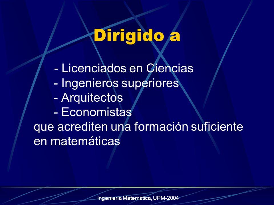 Ingeniería Matemática, UPM-2004 Dirigido a - Licenciados en Ciencias - Ingenieros superiores - Arquitectos - Economistas que acrediten una formación suficiente en matemáticas