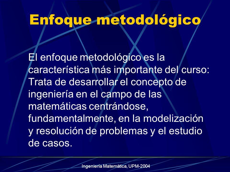 Ingeniería Matemática, UPM-2004 Enfoque metodológico El enfoque metodológico es la característica más importante del curso: Trata de desarrollar el concepto de ingeniería en el campo de las matemáticas centrándose, fundamentalmente, en la modelización y resolución de problemas y el estudio de casos.