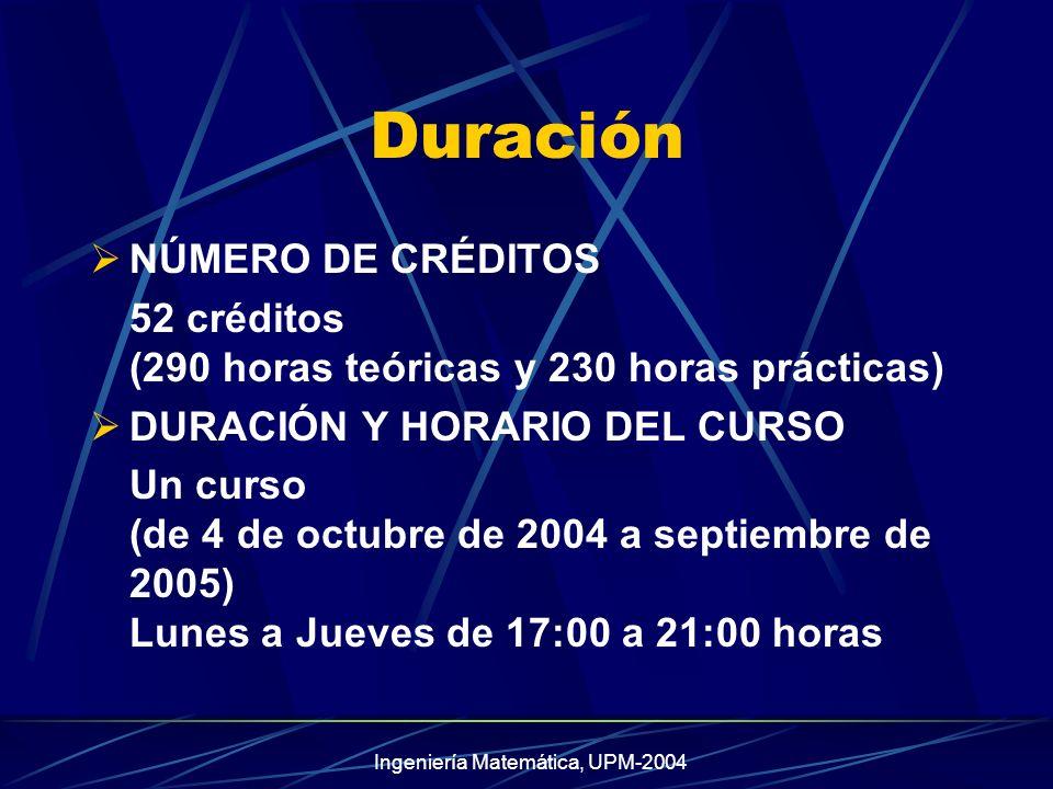 Ingeniería Matemática, UPM-2004 Duración NÚMERO DE CRÉDITOS 52 créditos (290 horas teóricas y 230 horas prácticas) DURACIÓN Y HORARIO DEL CURSO Un curso (de 4 de octubre de 2004 a septiembre de 2005) Lunes a Jueves de 17:00 a 21:00 horas