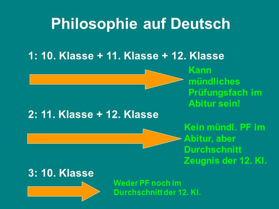 Philosophie auf Deutsch 1: 10. Klasse + 11. Klasse + 12. Klasse 2: 11. Klasse + 12. Klasse 3: 10. Klasse Kann mündliches Prüfungsfach im Abitur sein!