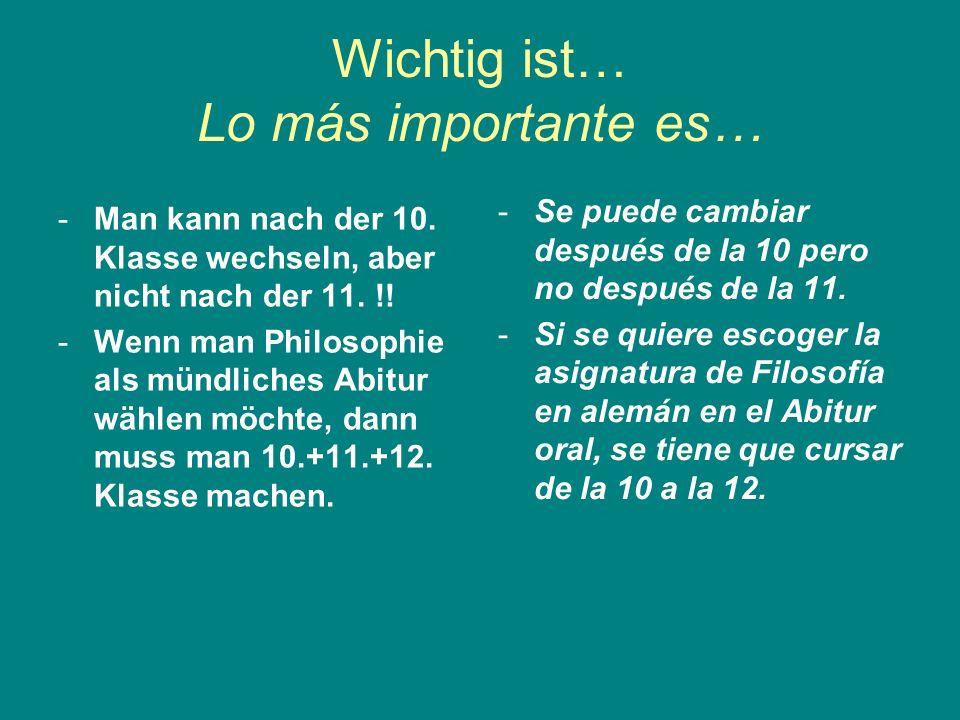 Wichtig ist… Lo más importante es… -Man kann nach der 10. Klasse wechseln, aber nicht nach der 11. !! -Wenn man Philosophie als mündliches Abitur wähl