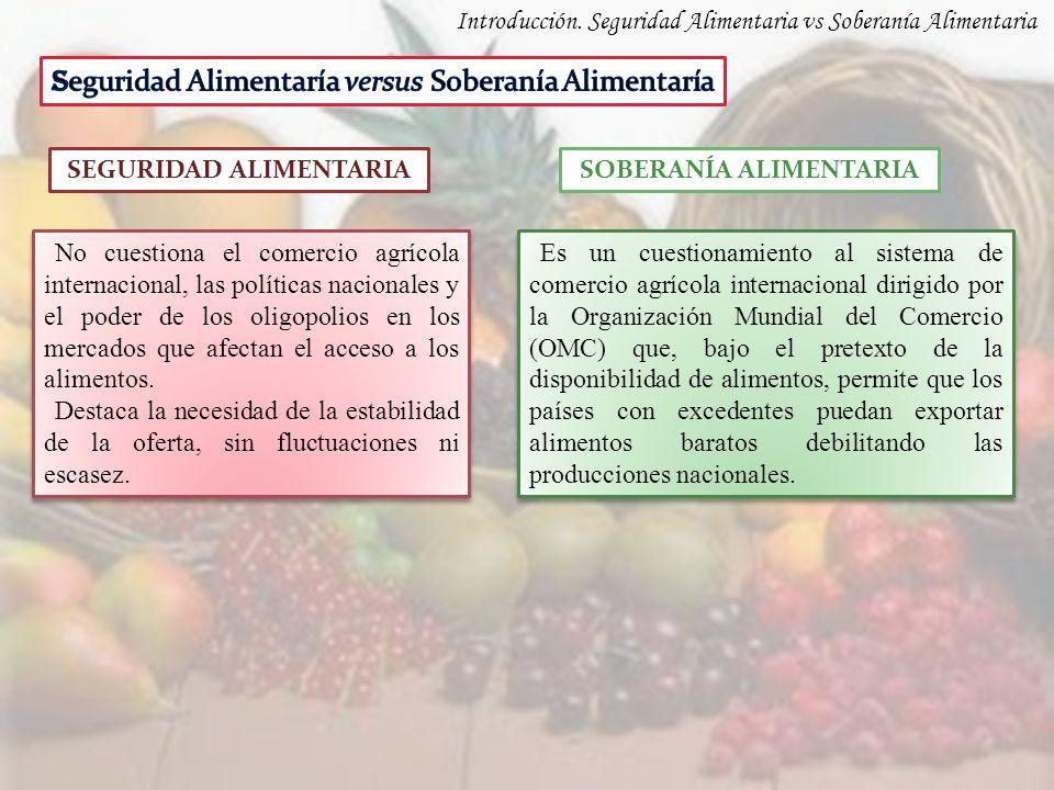 Introducción. Seguridad Alimentaria vs Soberanía Alimentaria SEGURIDAD ALIMENTARIASOBERANÍA ALIMENTARIA No cuestiona el comercio agrícola internaciona