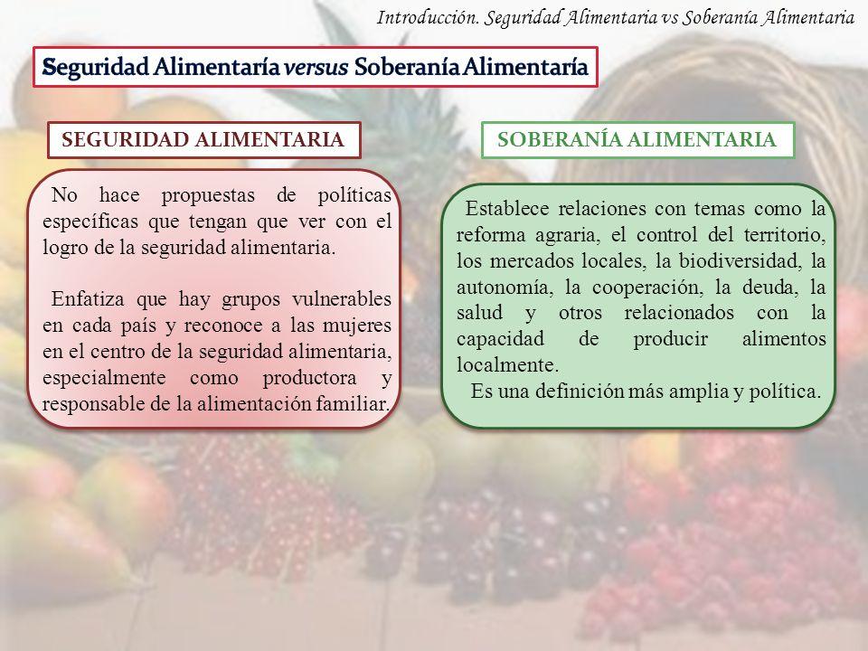 Introducción. Seguridad Alimentaria vs Soberanía Alimentaria SOBERANÍA ALIMENTARIA No hace propuestas de políticas específicas que tengan que ver con