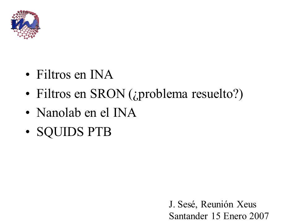 Filtros en INA Filtros en SRON (¿problema resuelto ) Nanolab en el INA SQUIDS PTB J.