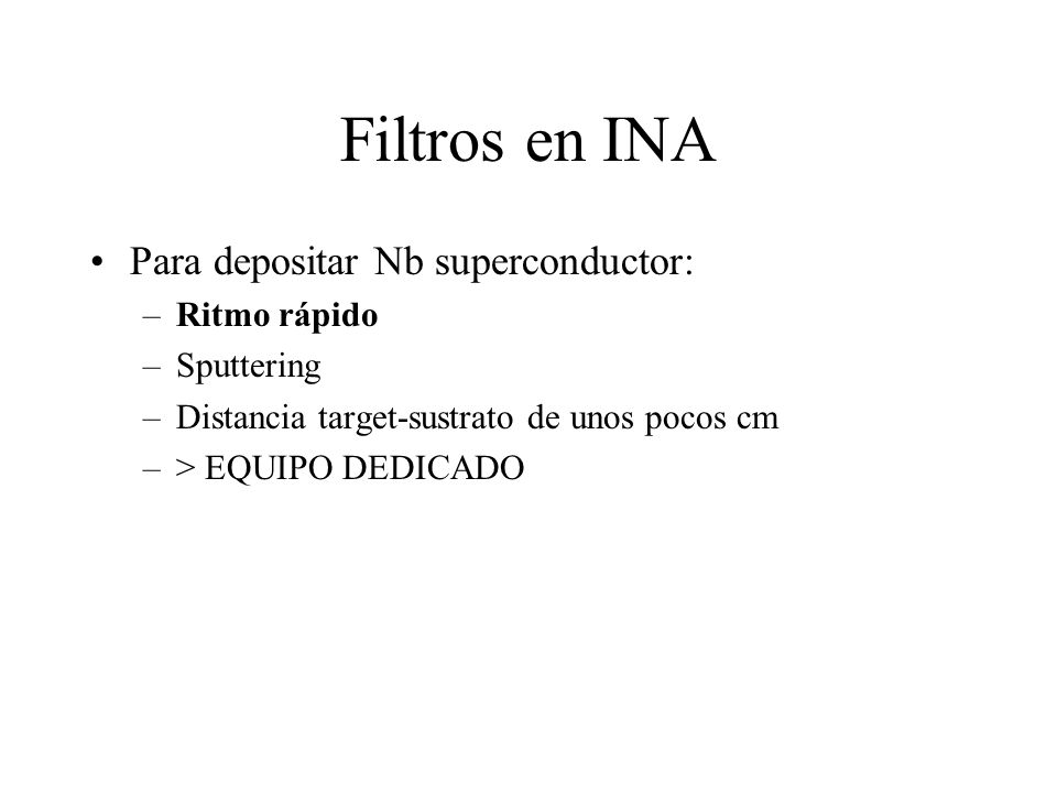 Filtros en INA Para depositar Nb superconductor: –Ritmo rápido –Sputtering –Distancia target-sustrato de unos pocos cm –> EQUIPO DEDICADO