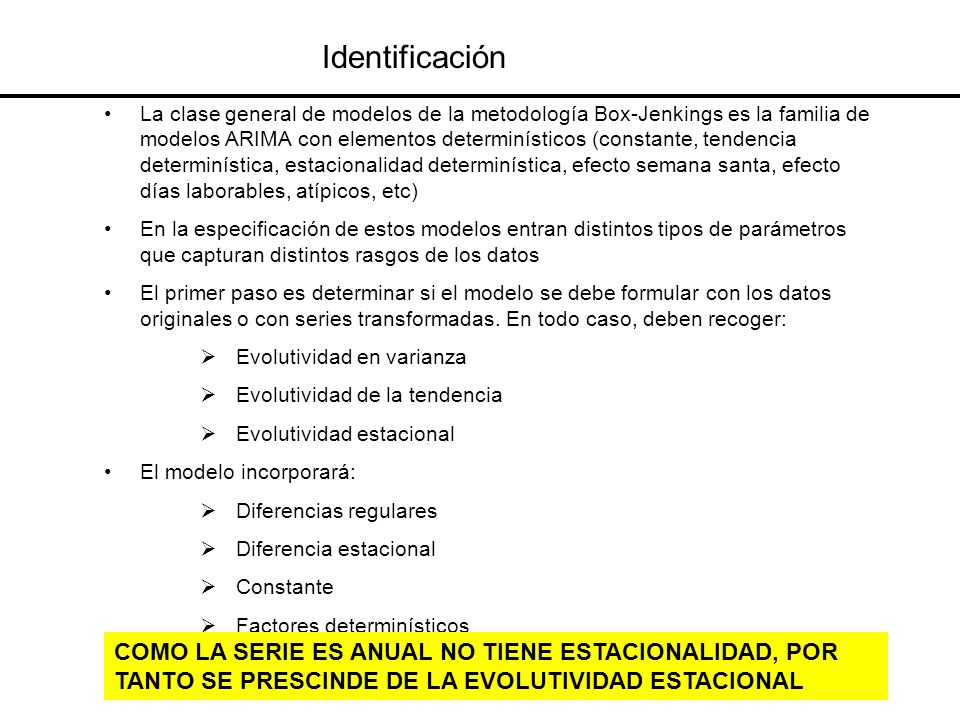 Identificación La clase general de modelos de la metodología Box-Jenkings es la familia de modelos ARIMA con elementos determinísticos (constante, ten