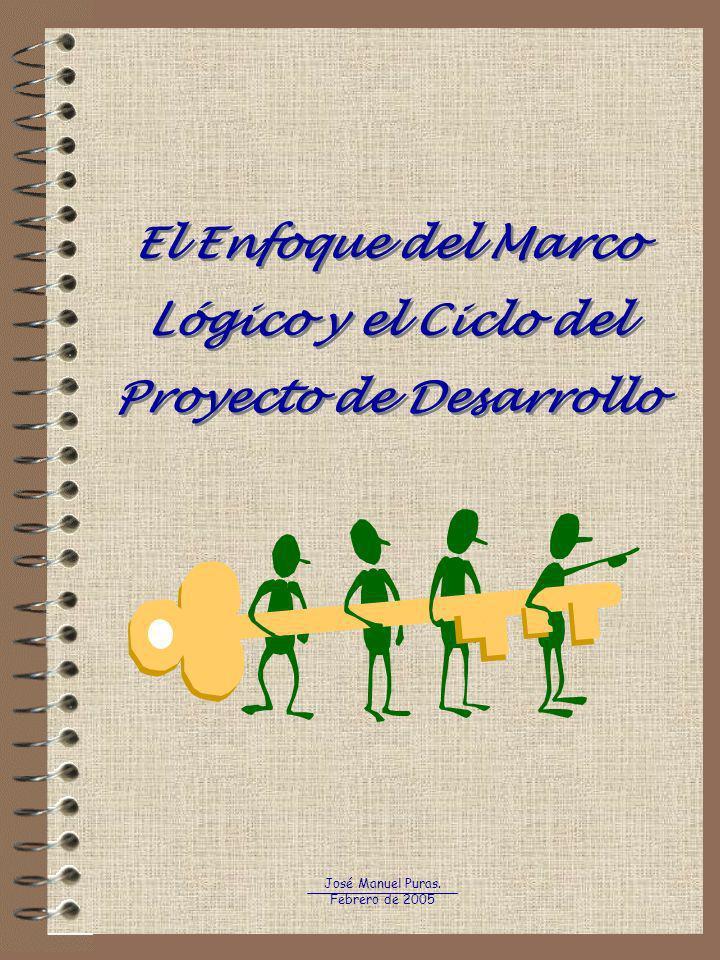 El Enfoque del Marco Lógico y el Ciclo del Proyecto de Desarrollo José Manuel Puras. Febrero de 2005
