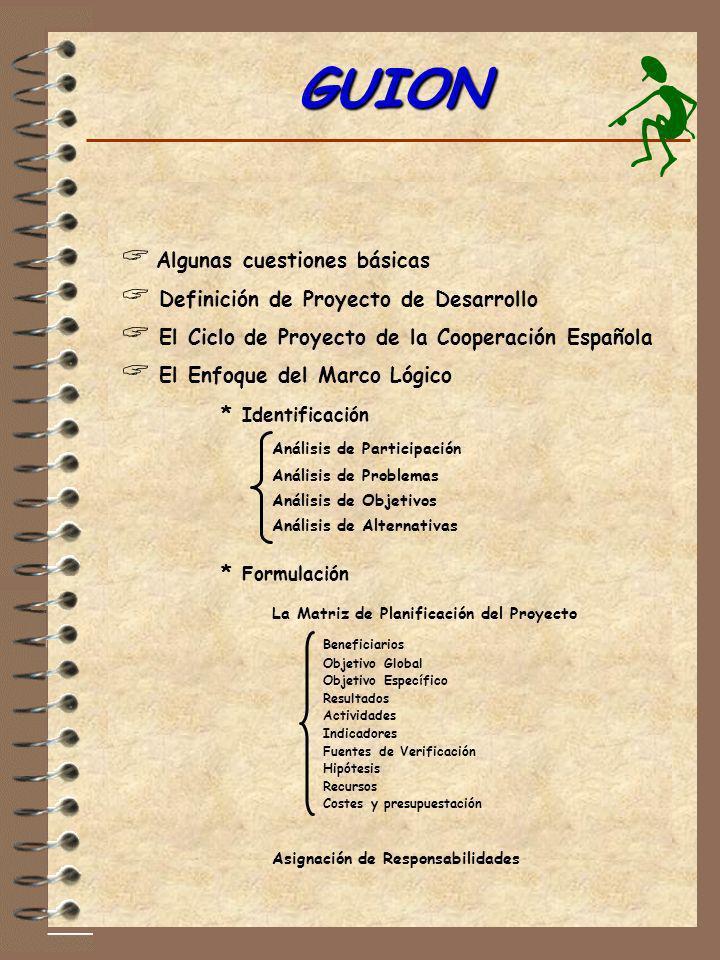 GUION GUION Algunas cuestiones básicas Definición de Proyecto de Desarrollo El Ciclo de Proyecto de la Cooperación Española El Enfoque del Marco Lógic