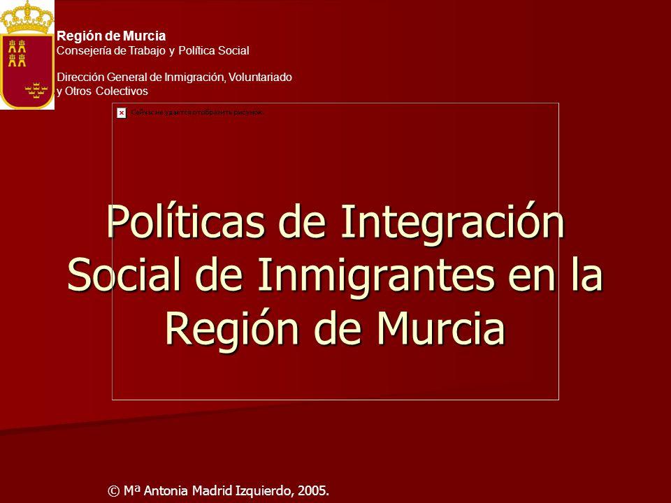 Políticas de Integración Social de Inmigrantes en la Región de Murcia © Mª Antonia Madrid Izquierdo, 2005. Región de Murcia Consejería de Trabajo y Po
