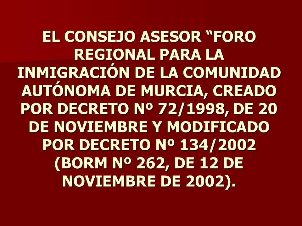 EL CONSEJO ASESOR FORO REGIONAL PARA LA INMIGRACIÓN DE LA COMUNIDAD AUTÓNOMA DE MURCIA, CREADO POR DECRETO Nº 72/1998, DE 20 DE NOVIEMBRE Y MODIFICADO POR DECRETO Nº 134/2002 (BORM Nº 262, DE 12 DE NOVIEMBRE DE 2002).