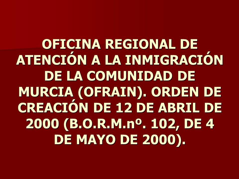 OFICINA REGIONAL DE ATENCIÓN A LA INMIGRACIÓN DE LA COMUNIDAD DE MURCIA (OFRAIN). ORDEN DE CREACIÓN DE 12 DE ABRIL DE 2000 (B.O.R.M.nº. 102, DE 4 DE M