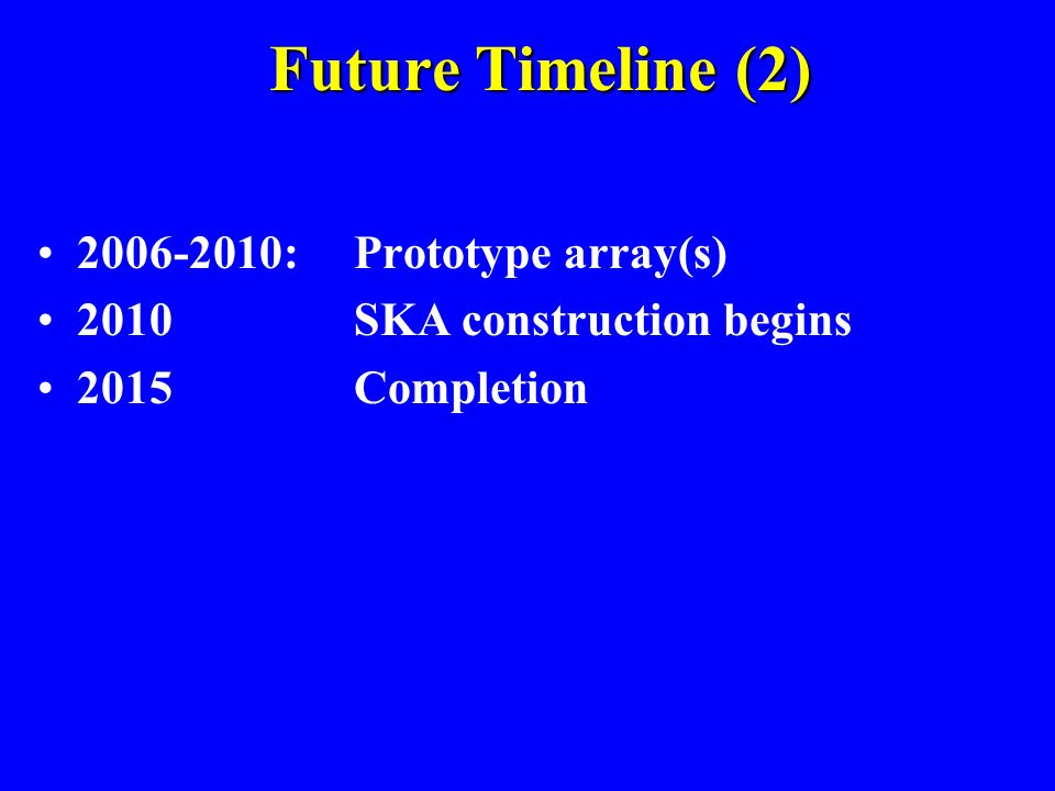 Future Timeline (1) 2001White Paper to NSF for technology development ( 2006) 2002Prioritized science goals (international) Design requirements SKA Ma