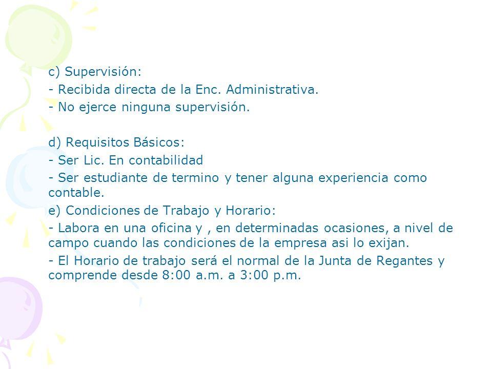 c) Supervisión: - Recibida directa de la Enc. Administrativa. - No ejerce ninguna supervisión. d) Requisitos Básicos: - Ser Lic. En contabilidad - Ser
