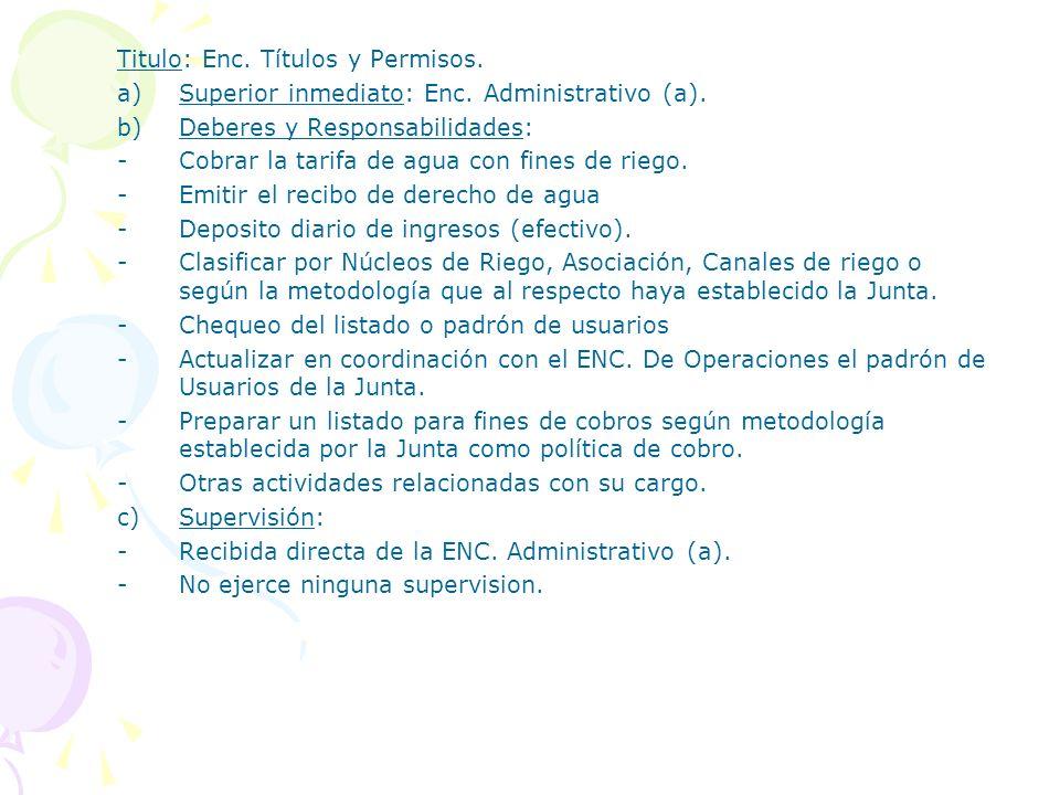 Titulo: Enc. Títulos y Permisos. a)Superior inmediato: Enc. Administrativo (a). b)Deberes y Responsabilidades: -Cobrar la tarifa de agua con fines de