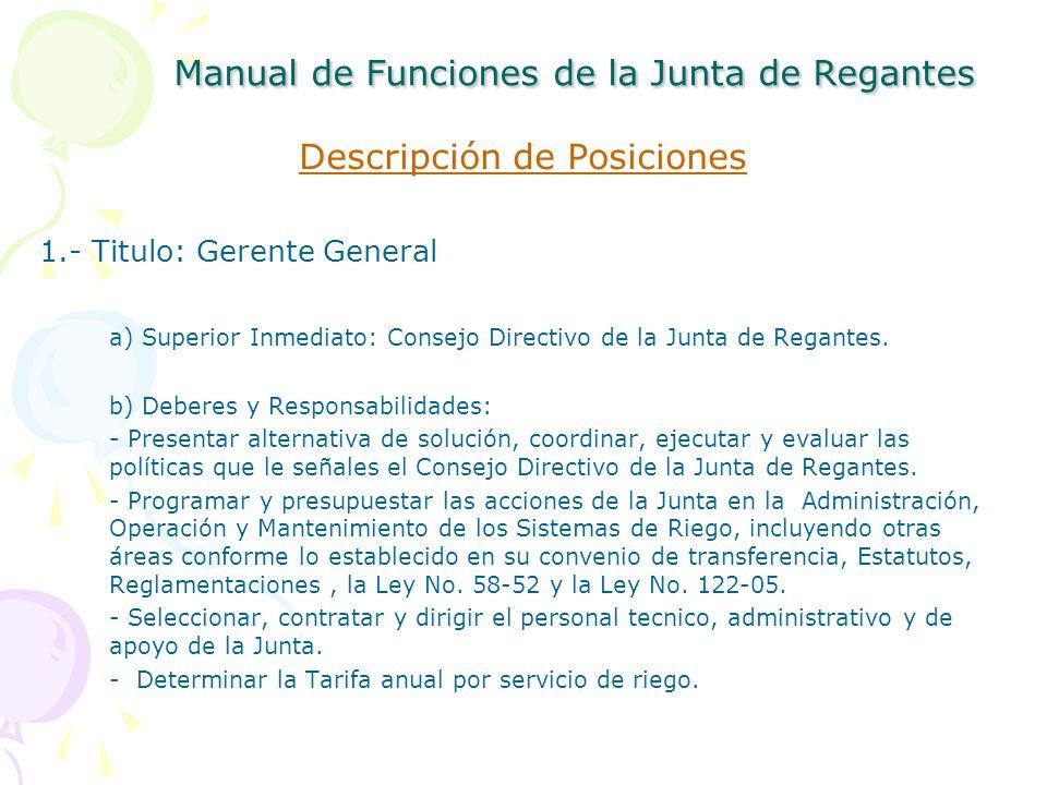 Manual de Funciones de la Junta de Regantes Descripción de Posiciones 1.- Titulo: Gerente General a) Superior Inmediato: Consejo Directivo de la Junta