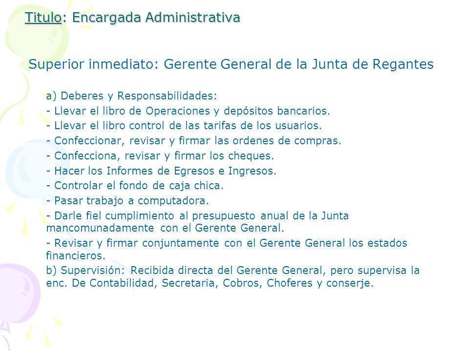 Titulo: Encargada Administrativa Superior inmediato: Gerente General de la Junta de Regantes a) Deberes y Responsabilidades: - Llevar el libro de Oper
