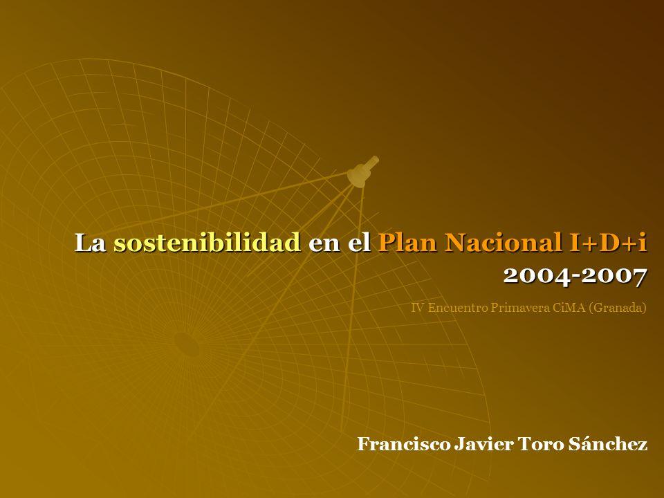 La sostenibilidad en el Plan Nacional I+D+i 2004-2007 III Encuentro Primavera CiMA (Granada) CONCLUSIONES SOSTENIBILIDAD: NO CONDICIONÓ LA FILOSOFÍA Y ESTRUCTURA DEL PN I+D+i 2004-2007 PROGRAMAS Y ACTUACIONES: HA DOMINADO UN ENFOQUE DÉBIL DE LA SOSTENIBILIDAD EXCESIVA POTENCIACIÓN DEL SECTOR PRIVADO: CONFLICTOS CON OBJETIVOS ÉTICO-SOCIALES DE LA SOSTENIBILIDAD CARÁCTER HOMOGENEIZANTE DE LAS PROPUESTAS, SIN ATENDER LA VARIABLE ESPACIO-TERRITORIAL LA SOSTENIBILIDAD COMO ÁREA HORIZONTAL O EJE TRANSVERSAL DE LOS PROGRAMAS Y CON OBJETIVOS A LARGO PLAZO