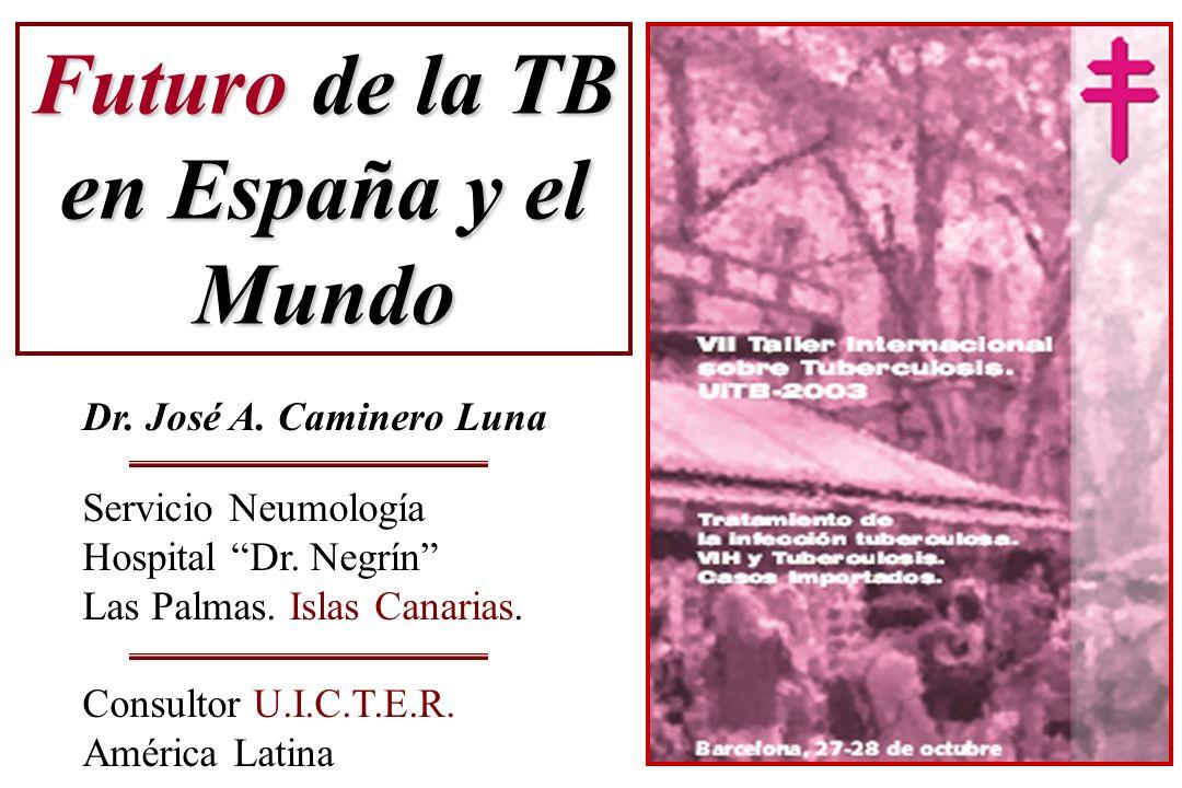 Futuro de la TB en España y el Mundo Dr. José A. Caminero Luna Servicio Neumología Hospital Dr. Negrín Las Palmas. Islas Canarias. Consultor U.I.C.T.E