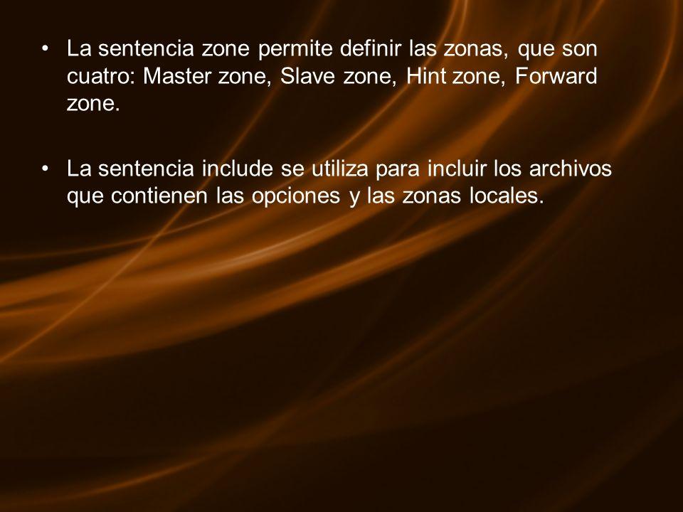 La sentencia zone permite definir las zonas, que son cuatro: Master zone, Slave zone, Hint zone, Forward zone. La sentencia include se utiliza para in