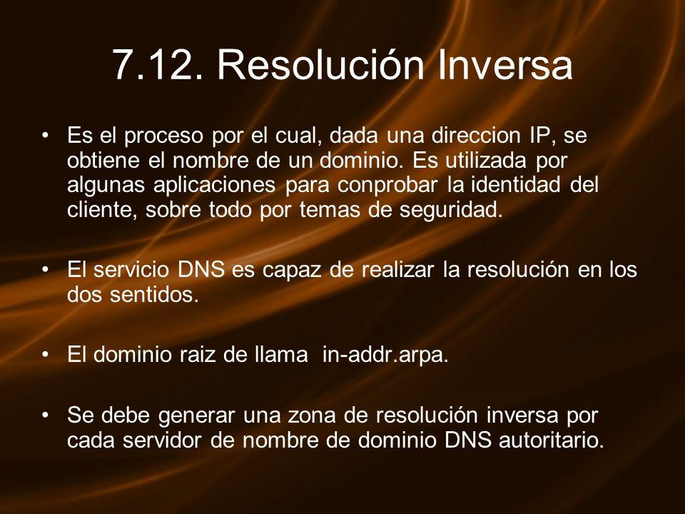 7.12. Resolución Inversa Es el proceso por el cual, dada una direccion IP, se obtiene el nombre de un dominio. Es utilizada por algunas aplicaciones p
