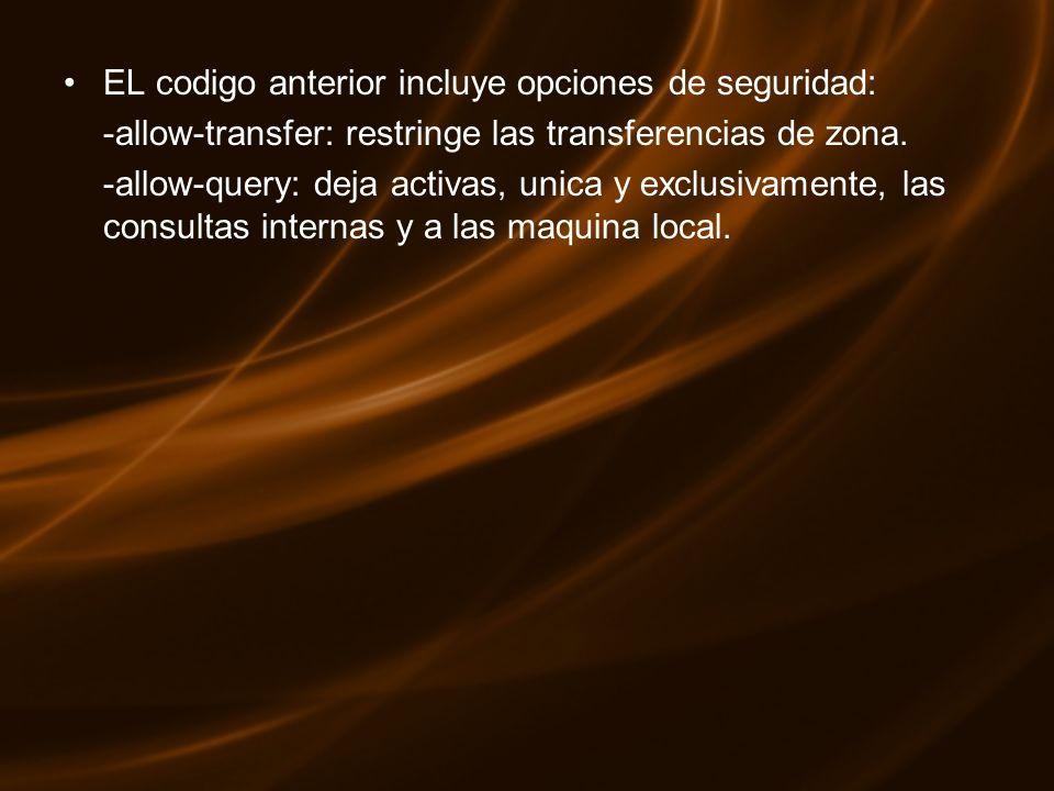 EL codigo anterior incluye opciones de seguridad: -allow-transfer: restringe las transferencias de zona. -allow-query: deja activas, unica y exclusiva