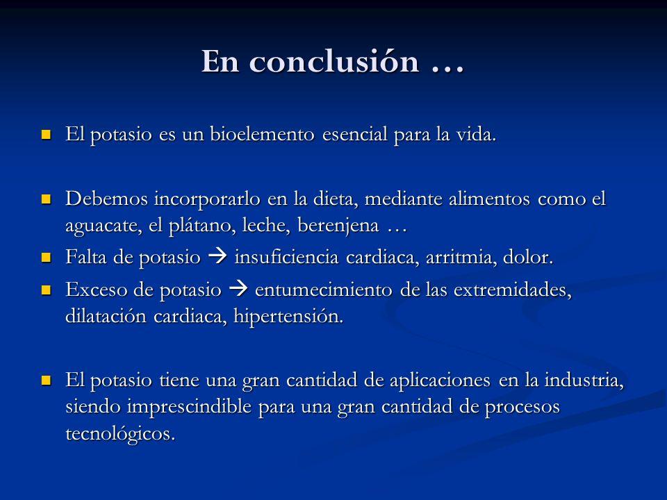 En conclusión … El potasio es un bioelemento esencial para la vida. El potasio es un bioelemento esencial para la vida. Debemos incorporarlo en la die