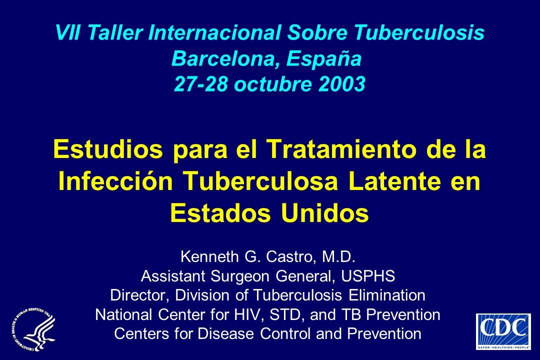 Estudios para el Tratamiento de la Infección Tuberculosa Latente en Estados Unidos Kenneth G. Castro, M.D. Assistant Surgeon General, USPHS Director,