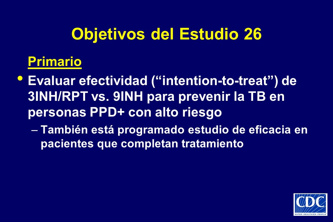 Objetivos del Estudio 26 Primario Evaluar efectividad (intention-to-treat) de 3INH/RPT vs. 9INH para prevenir la TB en personas PPD+ con alto riesgo –