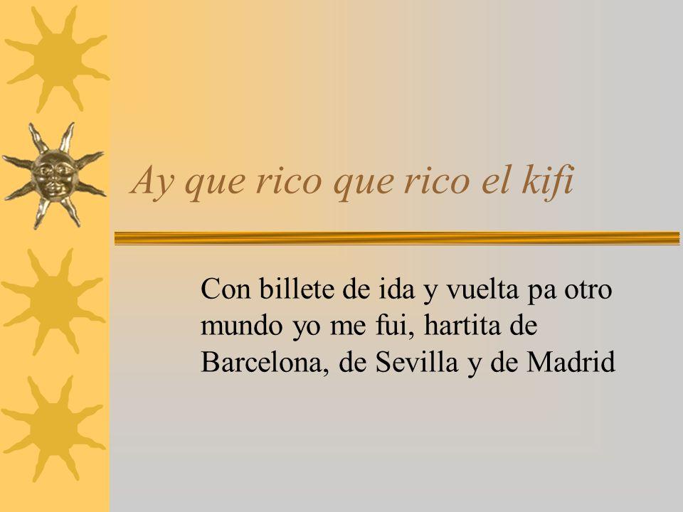 Ay que rico que rico el kifi Con billete de ida y vuelta pa otro mundo yo me fui, hartita de Barcelona, de Sevilla y de Madrid