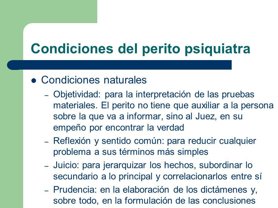 Condiciones del perito psiquiatra Condiciones naturales – Objetividad: para la interpretación de las pruebas materiales. El perito no tiene que auxili