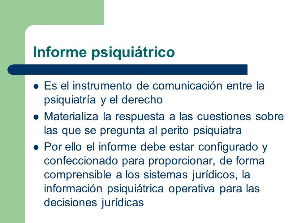 Informe psiquiátrico Es el instrumento de comunicación entre la psiquiatría y el derecho Materializa la respuesta a las cuestiones sobre las que se pr