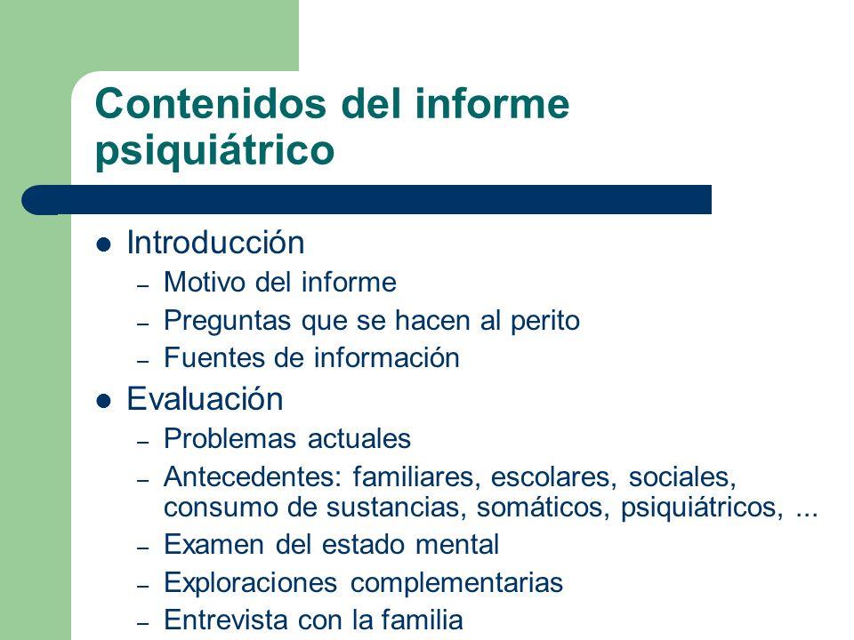 Contenidos del informe psiquiátrico Introducción – Motivo del informe – Preguntas que se hacen al perito – Fuentes de información Evaluación – Problem