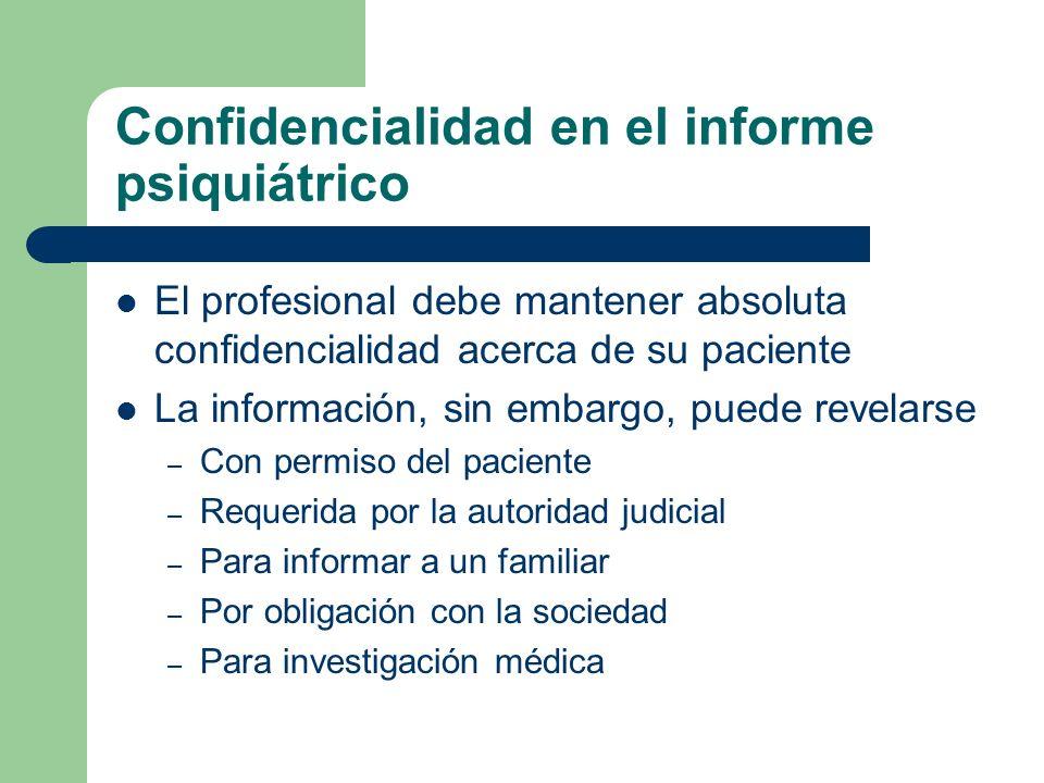 Confidencialidad en el informe psiquiátrico El profesional debe mantener absoluta confidencialidad acerca de su paciente La información, sin embargo,