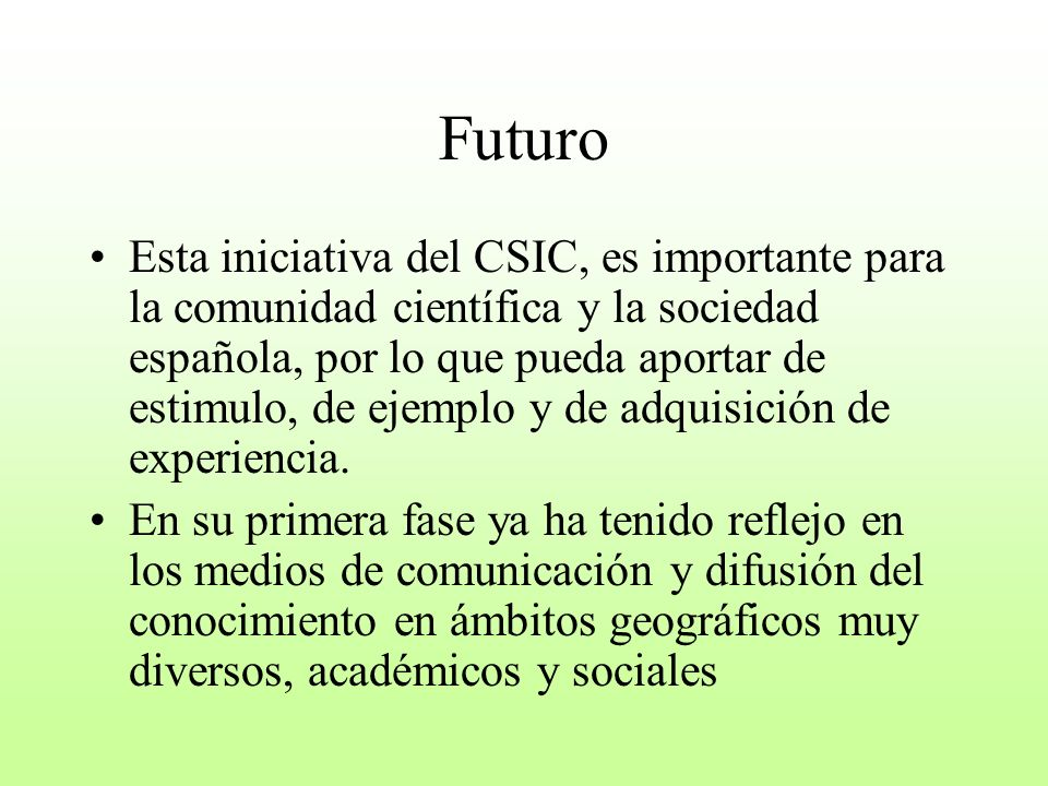 Futuro Esta iniciativa del CSIC, es importante para la comunidad científica y la sociedad española, por lo que pueda aportar de estimulo, de ejemplo y de adquisición de experiencia.