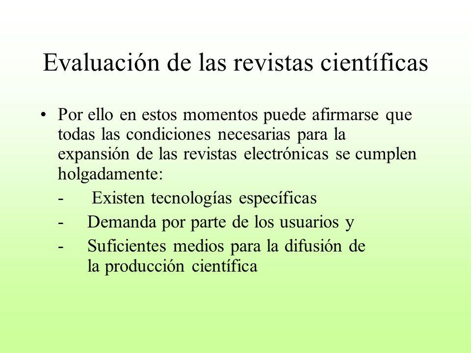 Evaluación de las revistas científicas Por ello en estos momentos puede afirmarse que todas las condiciones necesarias para la expansión de las revistas electrónicas se cumplen holgadamente: - Existen tecnologías específicas -Demanda por parte de los usuarios y -Suficientes medios para la difusión de la producción científica