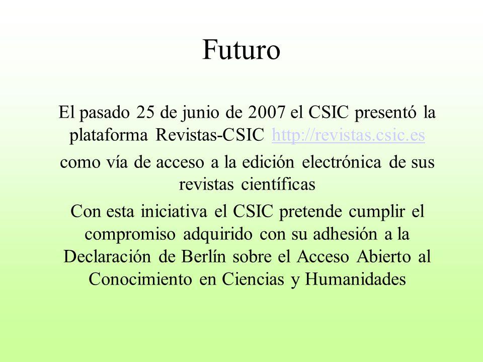 Futuro El pasado 25 de junio de 2007 el CSIC presentó la plataforma Revistas-CSIC http://revistas.csic.eshttp://revistas.csic.es como vía de acceso a la edición electrónica de sus revistas científicas Con esta iniciativa el CSIC pretende cumplir el compromiso adquirido con su adhesión a la Declaración de Berlín sobre el Acceso Abierto al Conocimiento en Ciencias y Humanidades