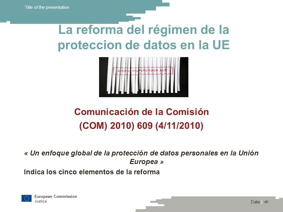 European Commission Justice Date | 10 Title of the presentation La reforma del régimen de la proteccion de datos en la UE Comunicación de la Comisión