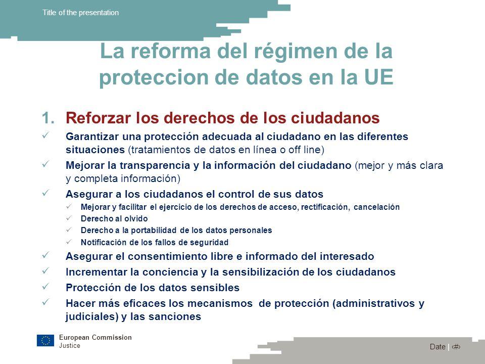 European Commission Justice Date | 11 Title of the presentation La reforma del régimen de la proteccion de datos en la UE 1.Reforzar los derechos de l