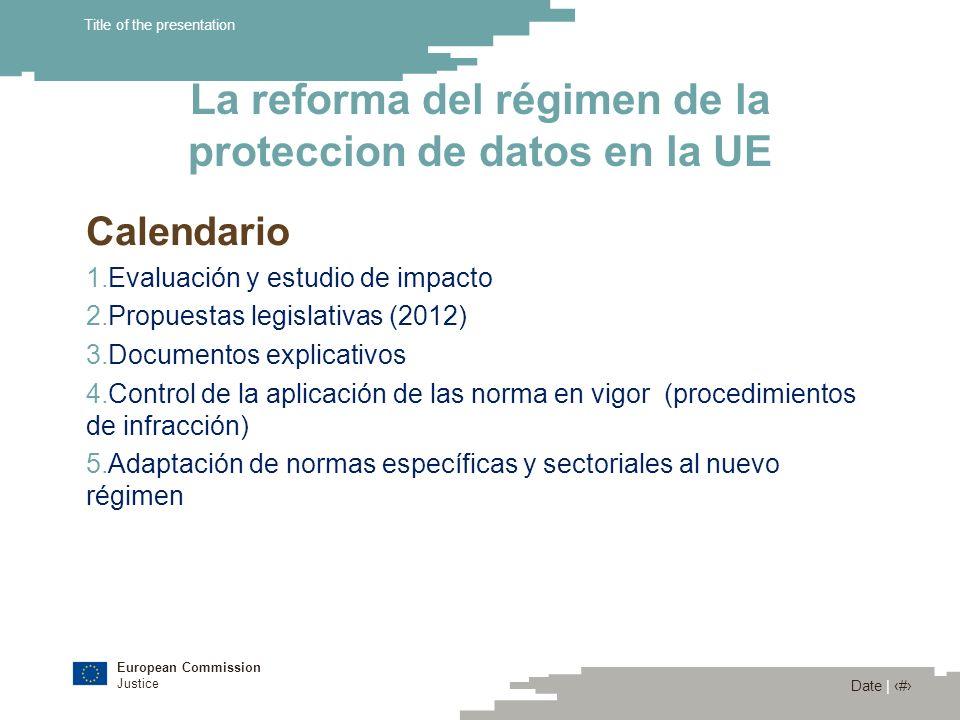 European Commission Justice Date | 16 Title of the presentation La reforma del régimen de la proteccion de datos en la UE Calendario 1.Evaluación y es