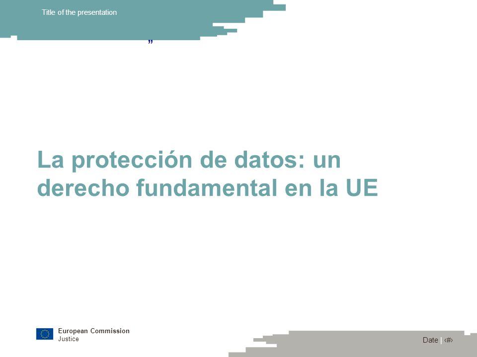 European Commission Justice Date | 3 Title of the presentation La protección de datos: un derecho fundamental en la Unión Europea Convenio Europeo de Derechos Humanos (derecho a la vida privada) (Artículo 8) Carta de los Derechos Fundamentales de la UE: Art.