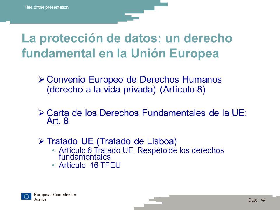 European Commission Justice Date | 4 Title of the presentation Tratado Funcionamiento UE Artículo 16 1.Toda persona tiene derecho a la protección de los datos de carácter personal que le conciernan.