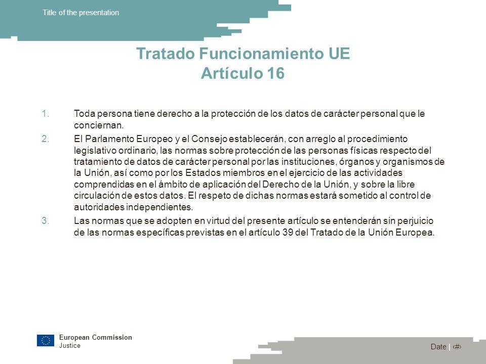 European Commission Justice Date | 4 Title of the presentation Tratado Funcionamiento UE Artículo 16 1.Toda persona tiene derecho a la protección de l